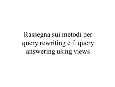 Rassegna sui metodi per query rewriting e il query answering using views.