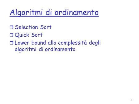 1 Algoritmi di ordinamento r Selection Sort r Quick Sort r Lower bound alla complessità degli algoritmi di ordinamento.