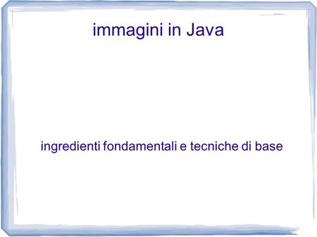 Immagini in Java ingredienti fondamentali e tecniche di base.