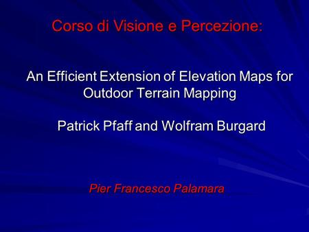 An Efficient Extension of Elevation Maps for Outdoor Terrain Mapping Patrick Pfaff and Wolfram Burgard Pier Francesco Palamara Corso di Visione e Percezione: