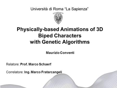 Physically-based Animations of 3D Biped Characters with Genetic Algorithms Università di Roma La Sapienza Relatore: Prof. Marco Schaerf Correlatore: Ing.