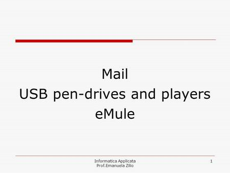 Informatica Applicata Prof.Emanuela Zilio 1 Mail USB pen-drives and players eMule.