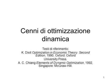 1 Cenni di ottimizzazione dinamica Testi di riferimento: K. Dixit Optimization in Economic Theory. Second Edition, 1990, Oxford: Oxford University Press.