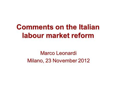 Comments on the Italian labour market reform Marco Leonardi Milano, 23 November 2012.