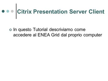 Citrix Presentation Server Client In questo Tutorial descriviamo come accedere al ENEA Grid dal proprio computer.