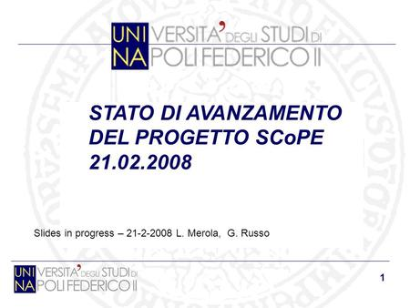 1 STATO DI AVANZAMENTO DEL PROGETTO SCoPE 21.02.2008 Slides in progress – 21-2-2008 L. Merola, G. Russo.