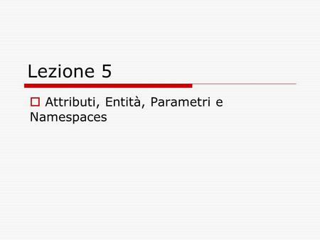 Lezione 5 Attributi, Entità, Parametri e Namespaces.