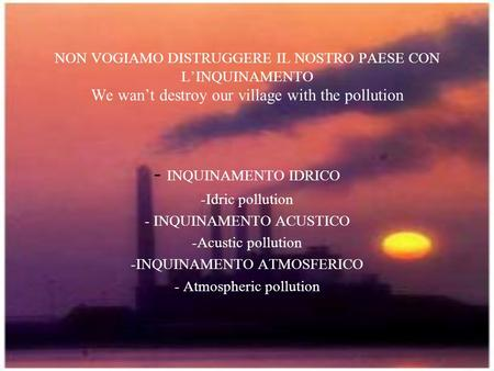 NON VOGIAMO DISTRUGGERE IL NOSTRO PAESE CON LINQUINAMENTO We want destroy our village with the pollution - INQUINAMENTO IDRICO -Idric pollution - INQUINAMENTO.