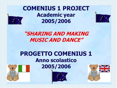 COMENIUS 1 PROJECT Academic year 2005/2006 SHARING AND MAKING MUSIC AND DANCE PROGETTO COMENIUS 1 Anno scolastico 2005/2006.
