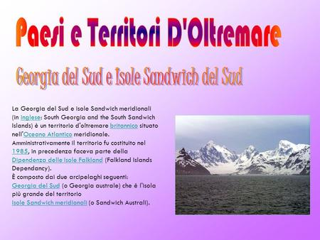 La Georgia del Sud e isole Sandwich meridionali (in inglese: South Georgia and the South Sandwich Islands) è un territorio d'oltremare britannico situato.