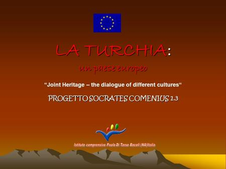 LA TURCHIA: un paese europeo PROGETTO SOCRATES COMENIUS 1.3 Joint Heritage – the dialogue of different cultures.