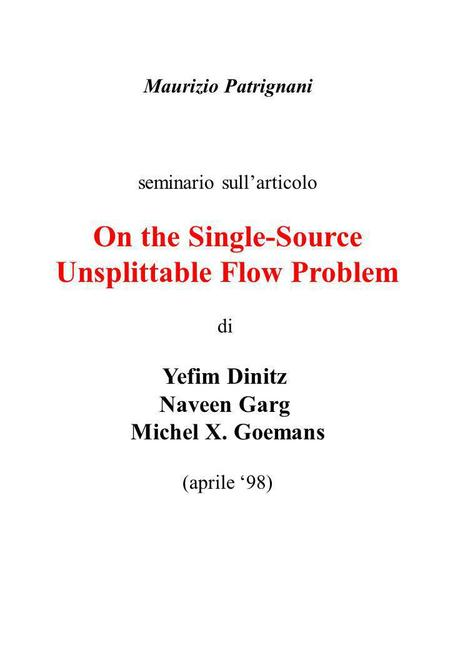 Maurizio Patrignani seminario sullarticolo On the Single-Source Unsplittable Flow Problem di Yefim Dinitz Naveen Garg Michel X. Goemans (aprile 98)