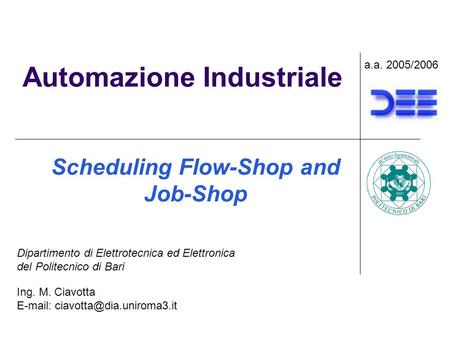 Automazione Industriale Scheduling Flow-Shop and Job-Shop a.a. 2005/2006 Ing. M. Ciavotta   Dipartimento di Elettrotecnica.