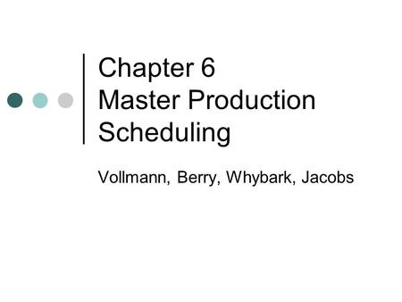 Chapter 6 Master Production Scheduling Vollmann, Berry, Whybark, Jacobs.