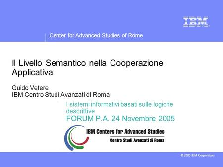 Center for Advanced Studies of Rome © 2005 IBM Corporation Il Livello Semantico nella Cooperazione Applicativa Guido Vetere IBM Centro Studi Avanzati di.