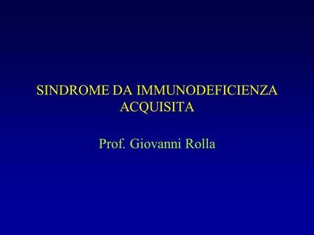 SINDROME DA IMMUNODEFICIENZA ACQUISITA Prof. Giovanni Rolla.