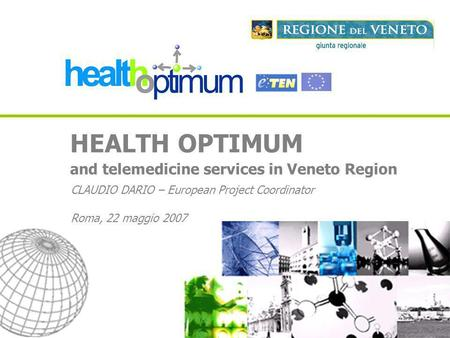 HEALTH OPTIMUM and telemedicine services in Veneto Region CLAUDIO DARIO – European Project Coordinator Roma, 22 maggio 2007.