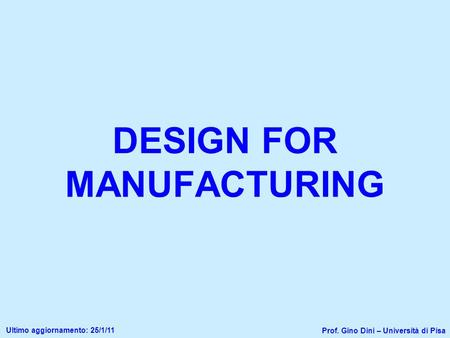 DESIGN FOR MANUFACTURING Prof. Gino Dini – Università di Pisa Ultimo aggiornamento: 25/1/11.