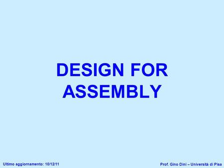 DESIGN FOR ASSEMBLY Prof. Gino Dini – Università di Pisa Ultimo aggiornamento: 10/12/11.