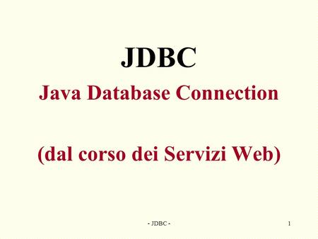 - JDBC -1 JDBC Java Database Connection (dal corso dei Servizi Web)