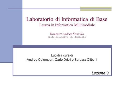 Laboratorio di Informatica di Base Laboratorio di Informatica di Base Laurea in Informatica Multimediale Docente: Andrea Fusiello profs.sci.univr.it/~fusiello.