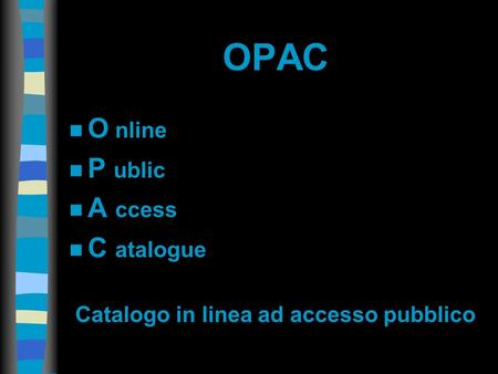 OPAC n O nline n P ublic n A ccess n C atalogue Catalogo in linea ad accesso pubblico.
