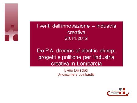 I venti dellinnovazione – Industria creativa 20.11.2012 Do P.A. dreams of electric sheep: progetti e politiche per lindustria creativa in Lombardia Elena.