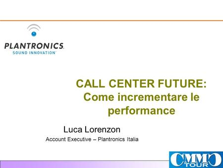 CALL CENTER FUTURE: Come incrementare le performance Luca Lorenzon Account Executive – Plantronics Italia.