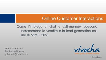 Online Customer Interactions Come limpiego di chat e call-me-now possono incrementare le vendite e la lead generation on- line di oltre il 20% Reitek S.p.a.