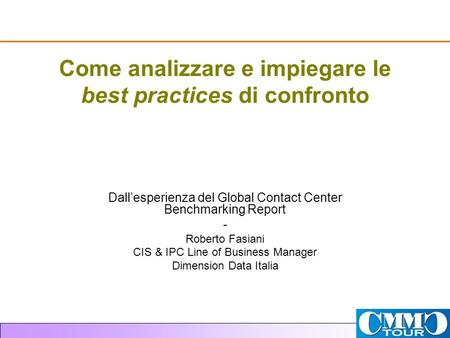 Come analizzare e impiegare le best practices di confronto Dallesperienza del Global Contact Center Benchmarking Report - Roberto Fasiani CIS & IPC Line.