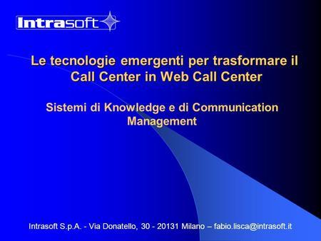 Le tecnologie emergenti per trasformare il Call Center in Web Call Center Sistemi di Knowledge e di Communication Management Intrasoft S.p.A. - Via Donatello,