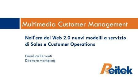 Multimedia Customer Management Nell'era del Web 2.0 nuovi modelli a servizio di Sales e Customer Operations Gianluca Ferranti Direttore marketing.