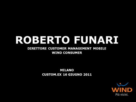 ROBERTO FUNARI DIRETTORE CUSTOMER MANAGEMENT MOBILE WIND CONSUMER MILANO CUSTOM.EX 16 GIUGNO 2011.