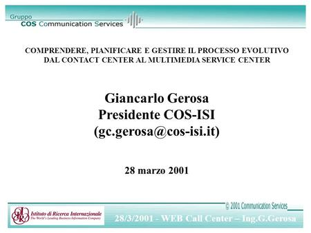 28/3/2001 - WEB Call Center – Ing.G.Gerosa COMPRENDERE, PIANIFICARE E GESTIRE IL PROCESSO EVOLUTIVO DAL CONTACT CENTER AL MULTIMEDIA SERVICE CENTER Giancarlo.