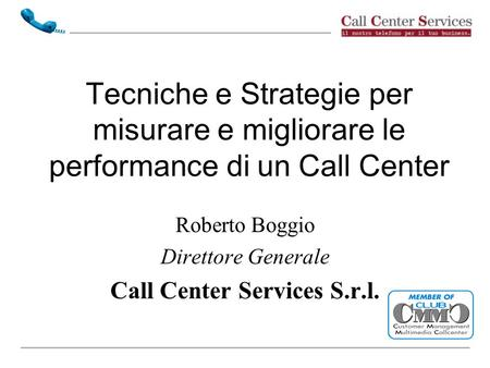Tecniche e Strategie per misurare e migliorare le performance di un Call Center Roberto Boggio Direttore Generale Call Center Services S.r.l.