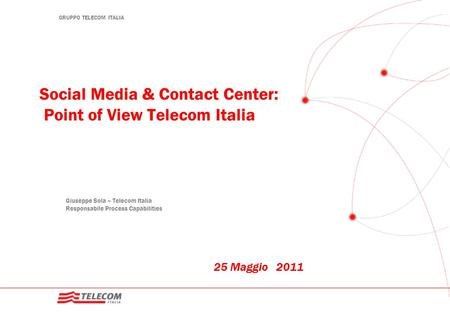GRUPPO TELECOM ITALIA Social Media & Contact Center: Point of View Telecom Italia 25 Maggio 2011 Giuseppe Sola – Telecom Italia Responsabile Process Capabilities.