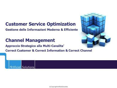 © Copyright Artificial Solutions Customer Service Optimization Gestione delle Informazioni Moderna & Efficiente Channel Management Approccio Strategico.