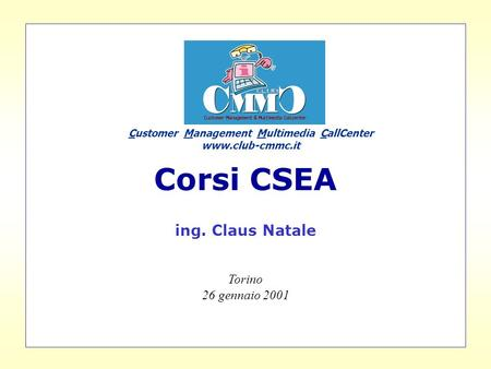 Corsi CSEA ing. Claus Natale Torino 26 gennaio 2001 Customer Management Multimedia CallCenter www.club-cmmc.it.