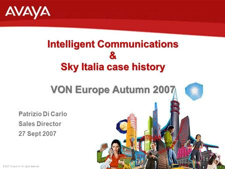 © 2007 Avaya Inc. All rights reserved. Intelligent Communications & Sky Italia case history VON Europe Autumn 2007 Intelligent Communications & Sky Italia.