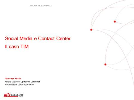 GRUPPO TELECOM ITALIA Social Media e Contact Center Il caso TIM Giuseppe Hirsch Mobile Customer Operations Consumer Responsabile Canali not Human.