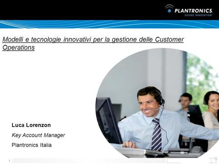 1 Luca Lorenzon Key Account Manager Plantronics Italia Modelli e tecnologie innovativi per la gestione delle Customer Operations.