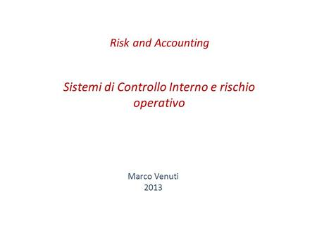 Sistemi di Controllo Interno e rischio operativo Marco Venuti 2013 Risk and Accounting.