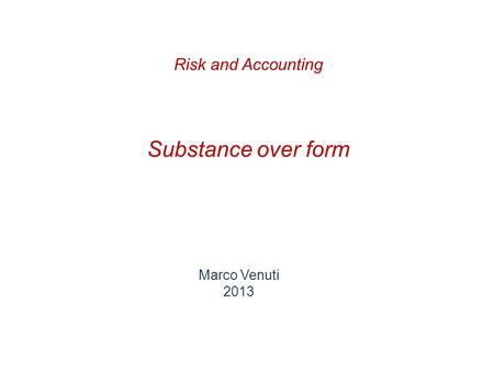 Substance over form Marco Venuti 2013 Risk and Accounting.