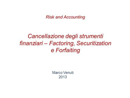 Cancellazione degli strumenti finanziari – Factoring, Securitization e Forfaiting Marco Venuti 2013 Risk and Accounting.
