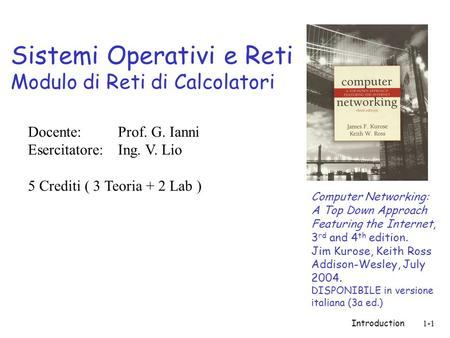 Introduction1-1 Sistemi Operativi e Reti Modulo di Reti di Calcolatori Computer Networking: A Top Down Approach Featuring the Internet, 3 rd and 4 th edition.