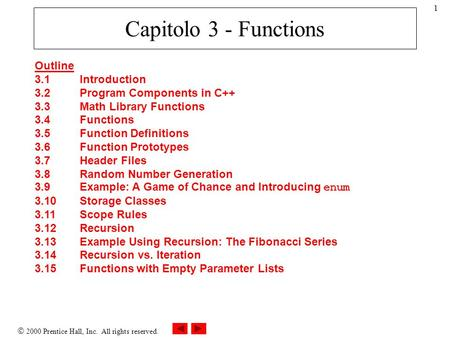 2000 Prentice Hall, Inc. All rights reserved. 1 Capitolo 3 - Functions Outline 3.1Introduction 3.2Program Components in C++ 3.3Math Library Functions 3.4Functions.