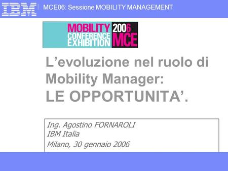 1Business Consulting Services MCE06: Sessione MOBILITY MANAGEMENT © Copyright IBM Corporation 2006 Ing. Agostino FORNAROLI IBM Italia Milano, 30 gennaio.