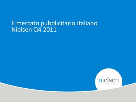 1 Copyright © 2010 The Nielsen Company. Confidential and proprietary. Il mercato pubblicitario italiano Nielsen Q4 2011.