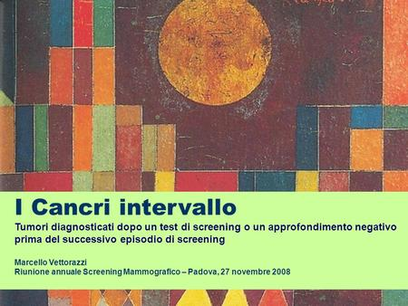 I Cancri intervallo Tumori diagnosticati dopo un test di screening o un approfondimento negativo prima del successivo episodio di screening Marcello Vettorazzi.