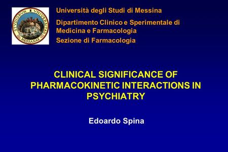 CLINICAL SIGNIFICANCE OF PHARMACOKINETIC INTERACTIONS IN PSYCHIATRY Edoardo Spina Università degli Studi di Messina Dipartimento Clinico e Sperimentale.